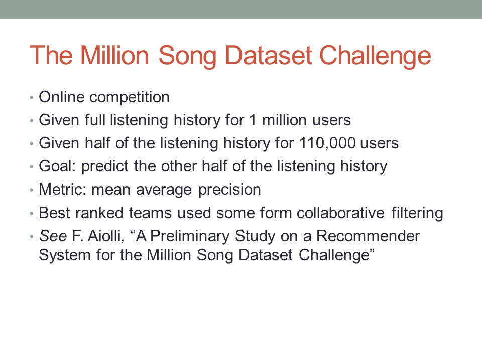 The Million Song Dataset Challenge Online competition Given full listening history for 1 million users Given half of the listening history for 110,000 users Goal: predict the other half of the listening history Metric: mean average precision Best ranked teams used some form collaborative filtering See F.