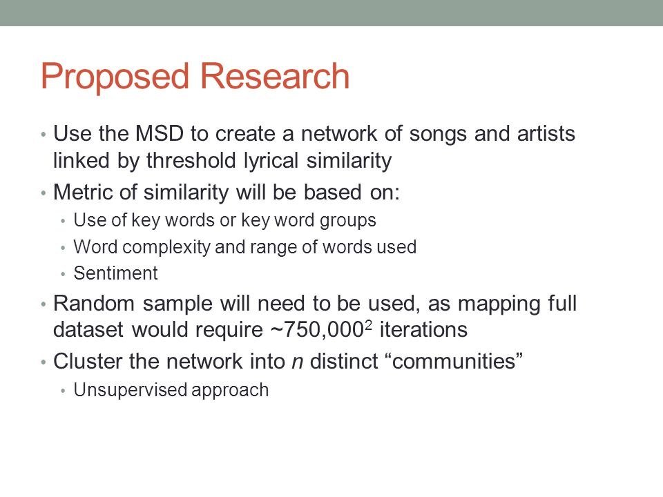 Proposed Research Use the MSD to create a network of songs and artists linked by threshold lyrical similarity Metric of similarity will be based on: Use of key words or key word groups Word complexity and range of words used Sentiment Random sample will need to be used, as mapping full dataset would require ~750,000 2 iterations Cluster the network into n distinct communities Unsupervised approach