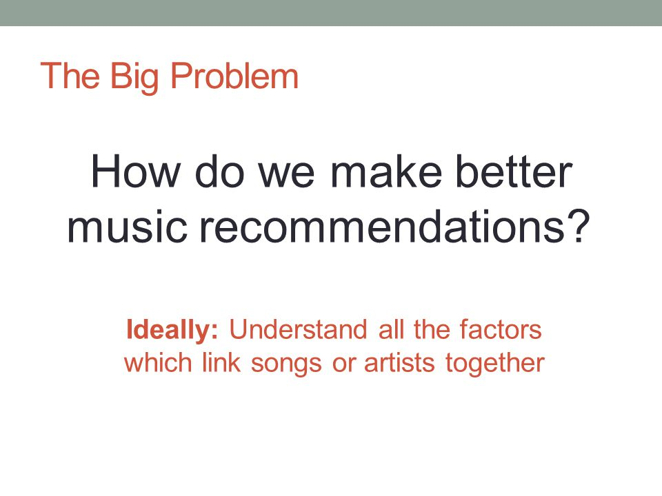 The Big Problem How do we make better music recommendations.