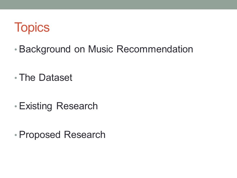 Topics Background on Music Recommendation The Dataset Existing Research Proposed Research