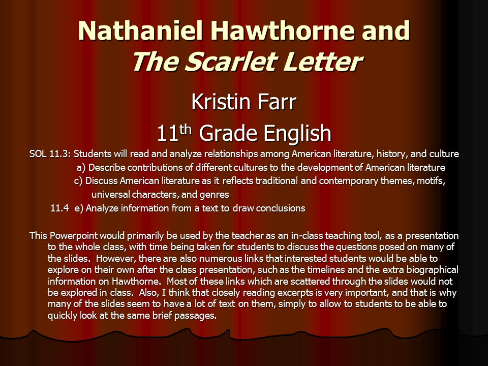 Nathaniel Hawthorne and The Scarlet Letter Kristin Farr 11 th Grade English SOL 11.3: Students will read and analyze relationships among American literature, history, and culture a) Describe contributions of different cultures to the development of American literature a) Describe contributions of different cultures to the development of American literature c) Discuss American literature as it reflects traditional and contemporary themes, motifs, c) Discuss American literature as it reflects traditional and contemporary themes, motifs, universal characters, and genres universal characters, and genres 11.4 e) Analyze information from a text to draw conclusions 11.4 e) Analyze information from a text to draw conclusions This Powerpoint would primarily be used by the teacher as an in-class teaching tool, as a presentation to the whole class, with time being taken for students to discuss the questions posed on many of the slides.
