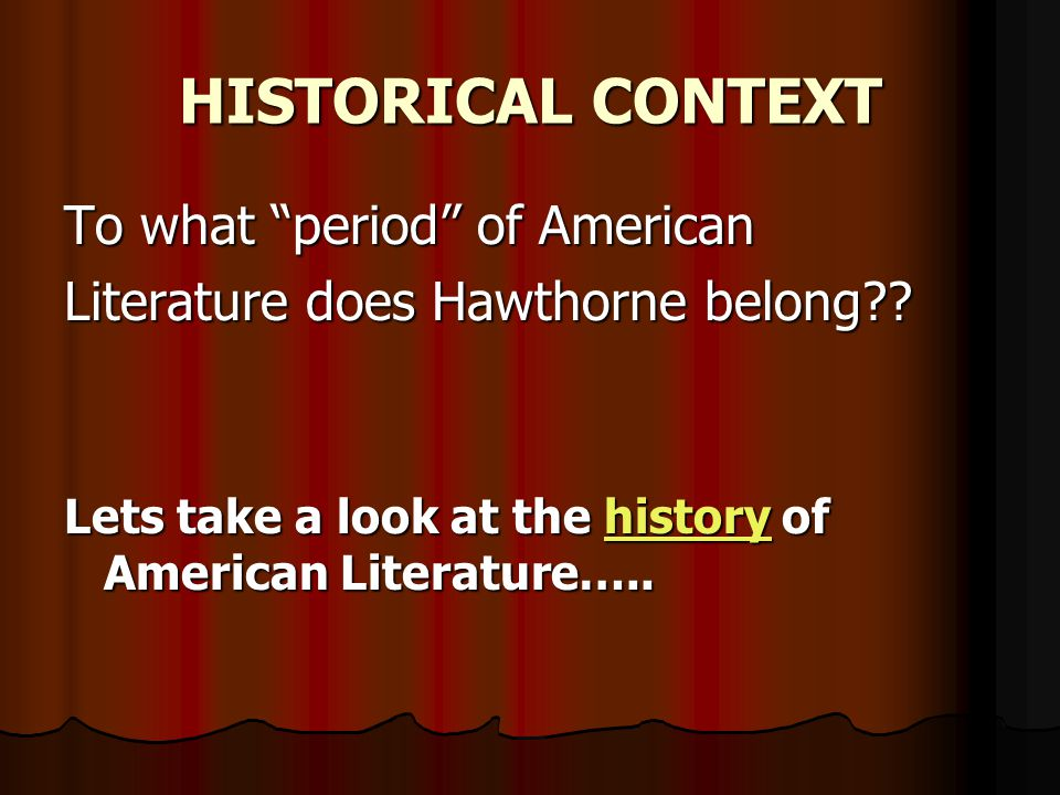 """HISTORICAL CONTEXT To what """"period"""" of American Literature does Hawthorne belong?? Lets take a look at the h h h h h iiii ssss tttt oooo rrrr yyyy of"""
