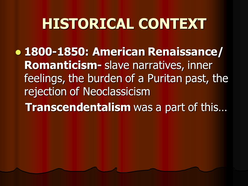 HISTORICAL CONTEXT 1800-1850: American Renaissance/ Romanticism- slave narratives, inner feelings, the burden of a Puritan past, the rejection of Neoc
