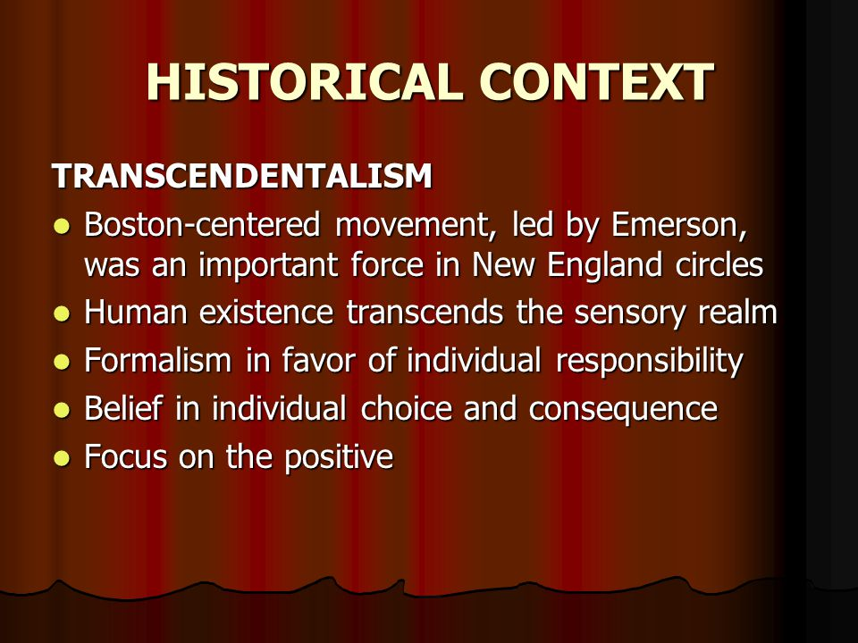 HISTORICAL CONTEXT TRANSCENDENTALISM Boston-centered movement, led by Emerson, was an important force in New England circles Boston-centered movement, led by Emerson, was an important force in New England circles Human existence transcends the sensory realm Human existence transcends the sensory realm Formalism in favor of individual responsibility Formalism in favor of individual responsibility Belief in individual choice and consequence Belief in individual choice and consequence Focus on the positive Focus on the positive