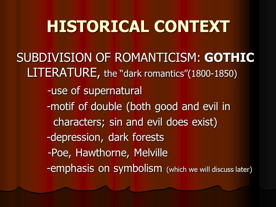 HISTORICAL CONTEXT SUBDIVISION OF ROMANTICISM: GOTHIC LITERATURE, the dark romantics (1800-1850) -use of supernatural -use of supernatural -motif of double (both good and evil in -motif of double (both good and evil in characters; sin and evil does exist) characters; sin and evil does exist) -depression, dark forests -depression, dark forests -Poe, Hawthorne, Melville -Poe, Hawthorne, Melville -emphasis on symbolism (which we will discuss later) -emphasis on symbolism (which we will discuss later)