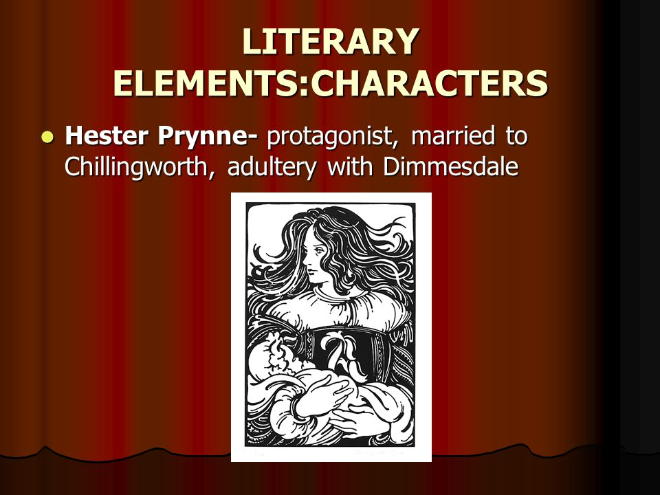 LITERARY ELEMENTS:CHARACTERS Hester Prynne- protagonist, married to Chillingworth, adultery with Dimmesdale Hester Prynne- protagonist, married to Chillingworth, adultery with Dimmesdale