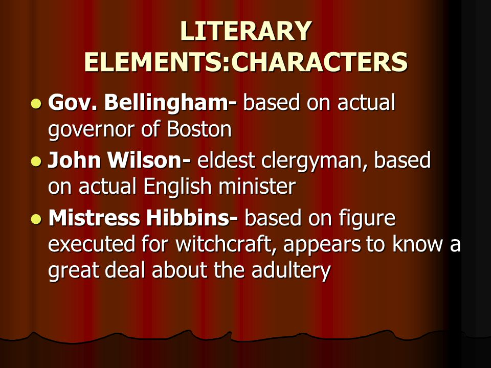 LITERARY ELEMENTS:CHARACTERS Gov. Bellingham- based on actual governor of Boston Gov. Bellingham- based on actual governor of Boston John Wilson- elde
