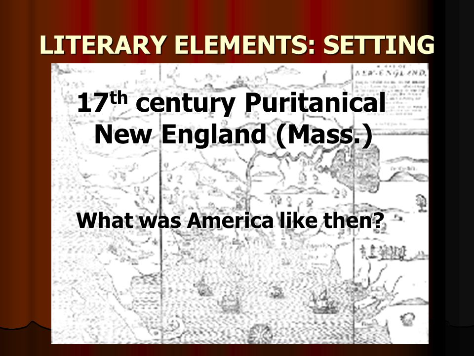 LITERARY ELEMENTS: SETTING 17 th century Puritanical New England (Mass.) What was America like then?