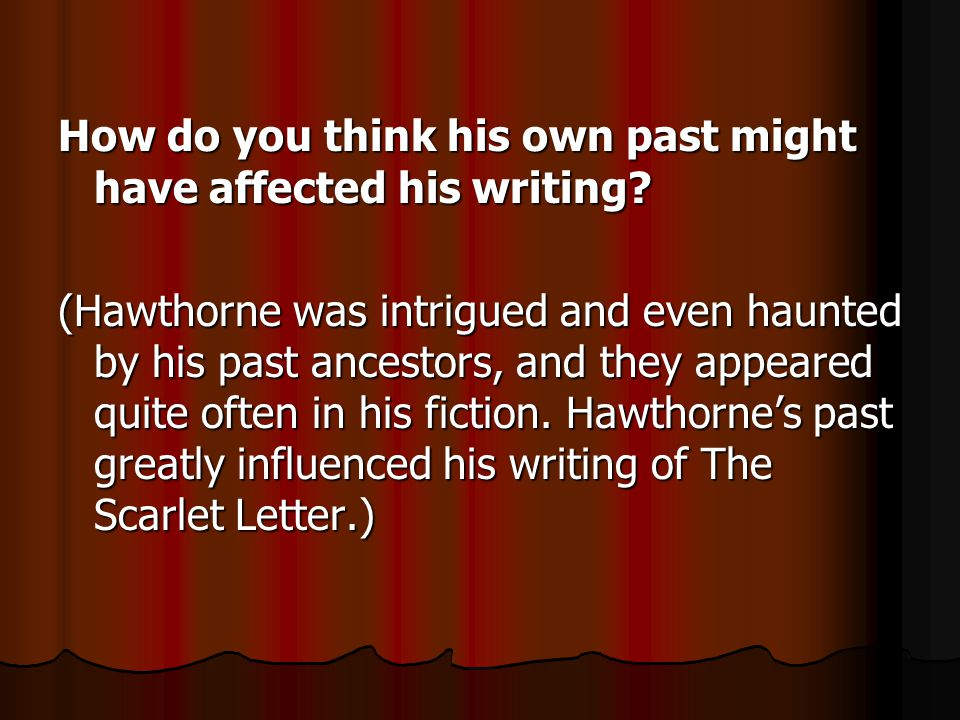 How do you think his own past might have affected his writing? (Hawthorne was intrigued and even haunted by his past ancestors, and they appeared quit