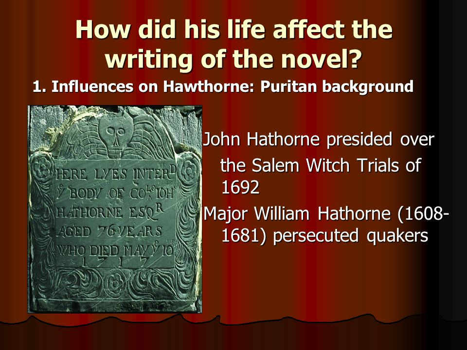 How did his life affect the writing of the novel? John Hathorne presided over the Salem Witch Trials of 1692 the Salem Witch Trials of 1692 Major Will