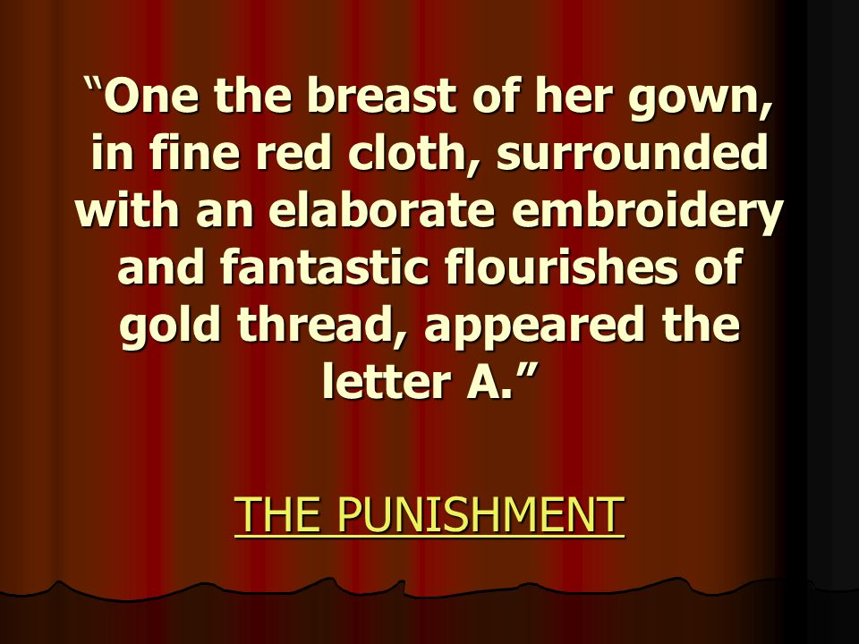 One the breast of her gown, in fine red cloth, surrounded with an elaborate embroidery and fantastic flourishes of gold thread, appeared the letter A. THE PUNISHMENT THE PUNISHMENT
