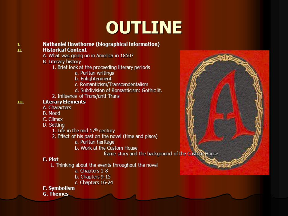OUTLINE I. Nathaniel Hawthorne (biographical information) II. Historical Context A. What was going on in America in 1850? B. Literary history 1. Brief