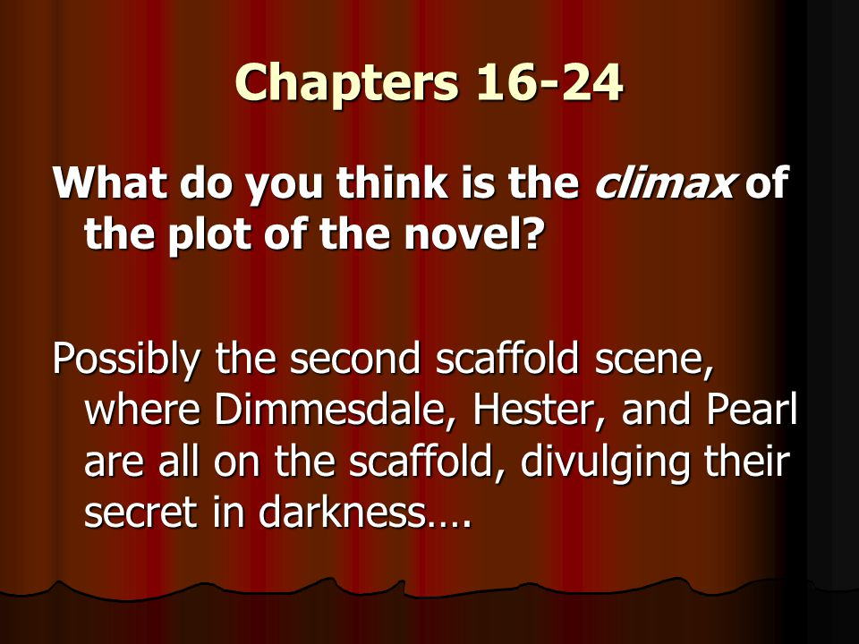 Chapters 16-24 What do you think is the climax of the plot of the novel? Possibly the second scaffold scene, where Dimmesdale, Hester, and Pearl are a