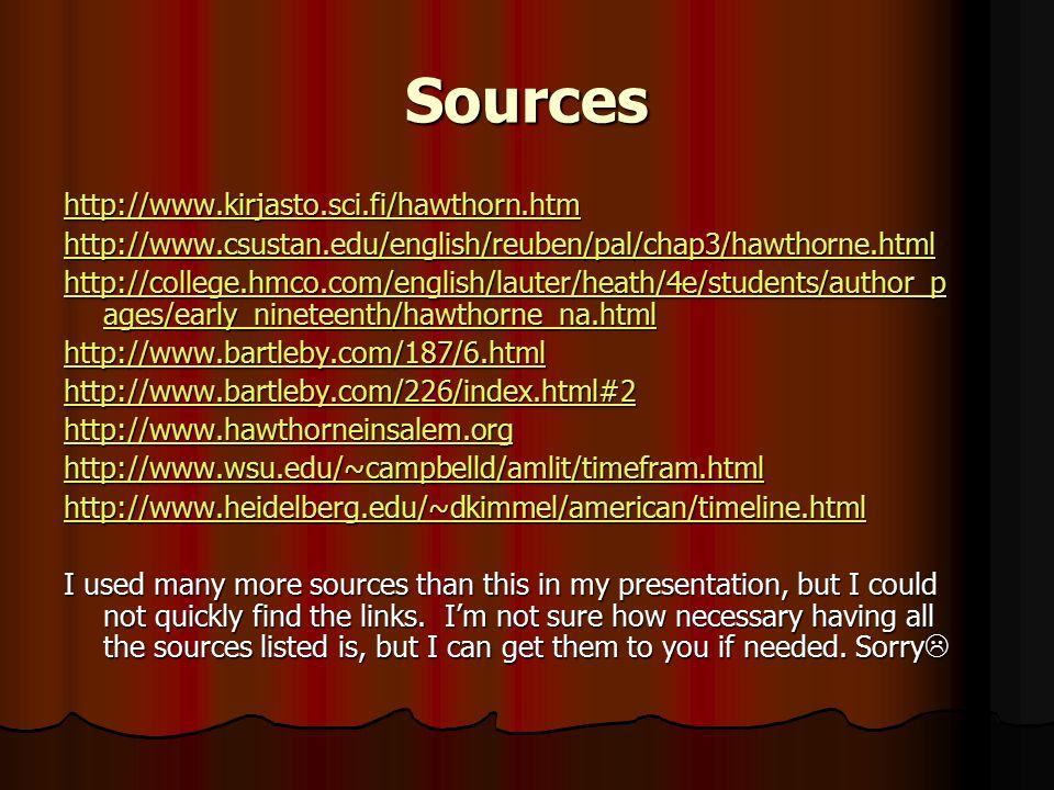Sources http://www.kirjasto.sci.fi/hawthorn.htm http://www.csustan.edu/english/reuben/pal/chap3/hawthorne.html http://college.hmco.com/english/lauter/