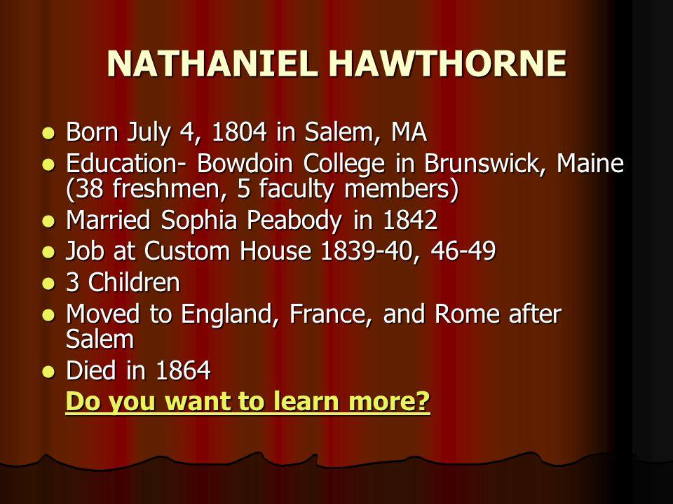 Born July 4, 1804 in Salem, MA Born July 4, 1804 in Salem, MA Education- Bowdoin College in Brunswick, Maine (38 freshmen, 5 faculty members) Educatio