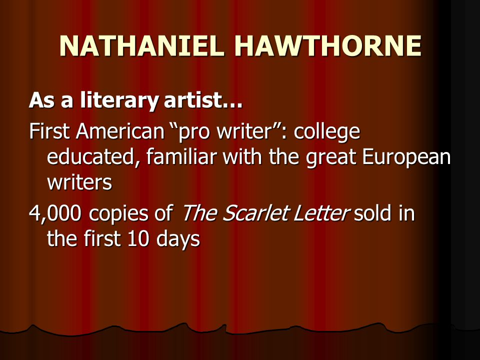 NATHANIEL HAWTHORNE As a literary artist… First American pro writer : college educated, familiar with the great European writers 4,000 copies of The Scarlet Letter sold in the first 10 days
