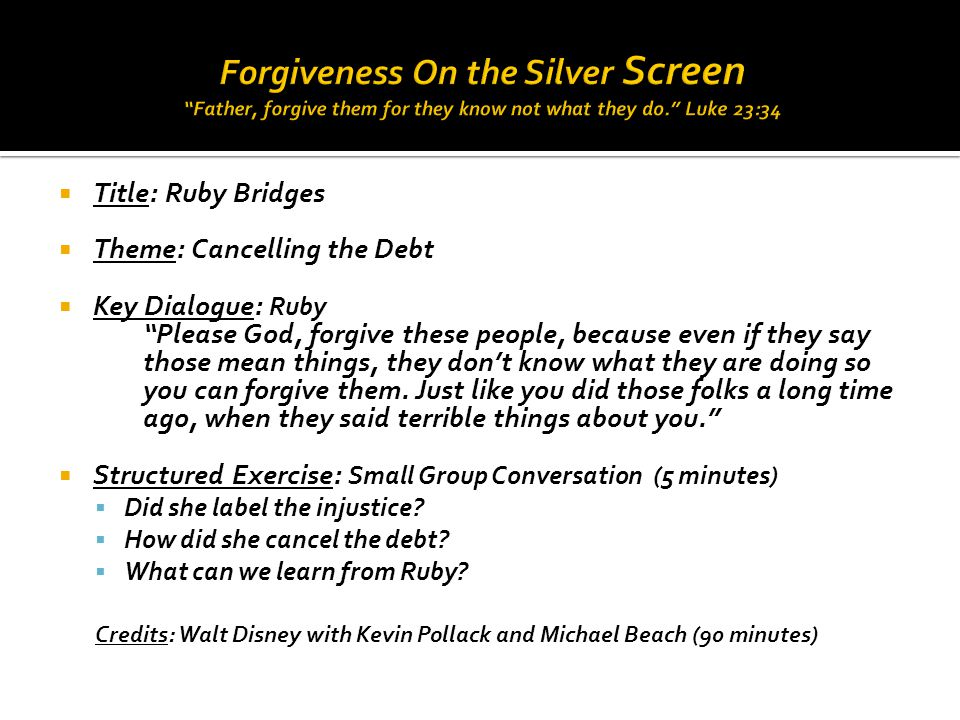  Title: Ruby Bridges  Theme: Cancelling the Debt  Key Dialogue: Ruby Please God, forgive these people, because even if they say those mean things, they don't know what they are doing so you can forgive them.