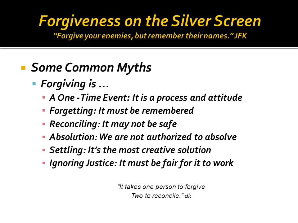  Some Common Myths  Forgiving is … ▪ A One -Time Event: It is a process and attitude ▪ Forgetting: It must be remembered ▪ Reconciling: It may not be safe ▪ Absolution: We are not authorized to absolve ▪ Settling: It's the most creative solution ▪ Ignoring Justice: It must be fair for it to work It takes one person to forgive Two to reconcile. dk