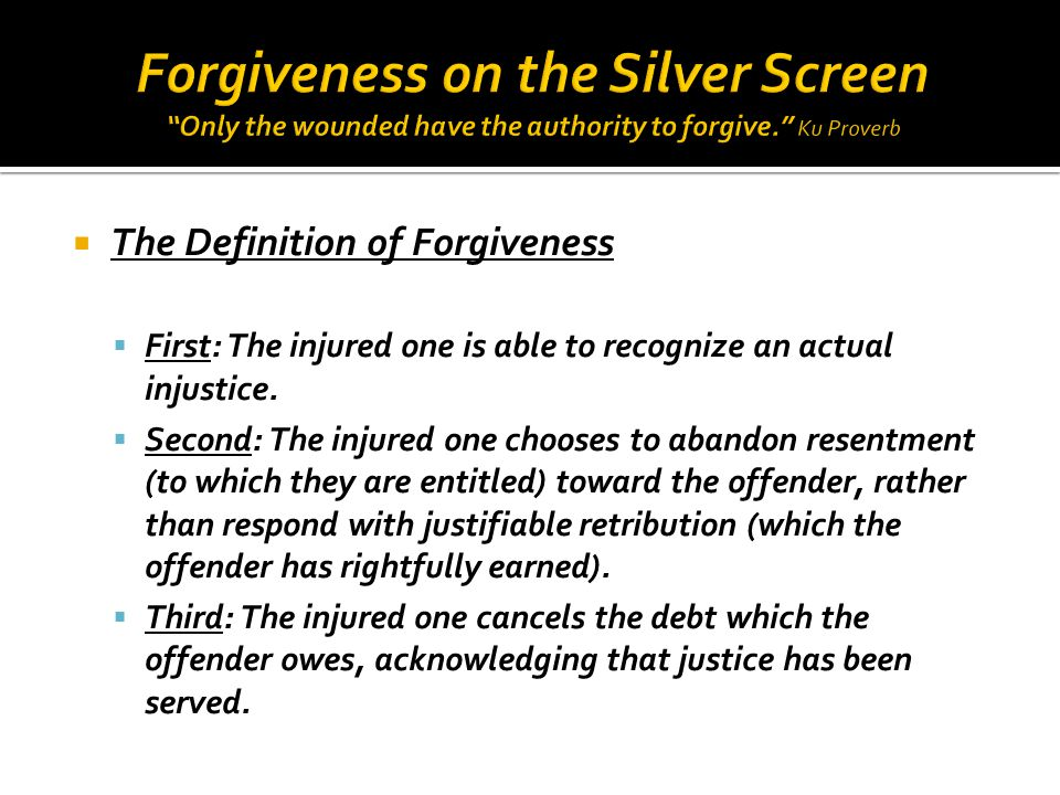  The Definition of Forgiveness  First: The injured one is able to recognize an actual injustice.
