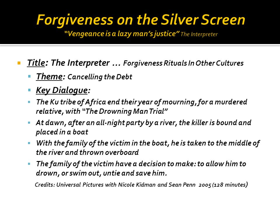  The Interpreter … continued  If they allow him to drown they have their justice to which they are entitled ▪ They continue in mourning for the rest of their lives ▪ They remain in bondage to the killer in anger and resentment ▪ He controls them from his grave  If they jump overboard and save the drowning killer ▪ They have tempered justice with mercy ▪ They have saved a life instead of taken it ▪ They bring their sorrow to an end ▪ They cancel the debt owed by the killer ▪ They purchase their own freedom from the bondage of resentment  Structured Exercise : A Small Group Conversation Our criminal court proceedings are cold and objective … the Ku tribe makes it personal and subjective … How do these two systems influence a victim's desire to forgive.
