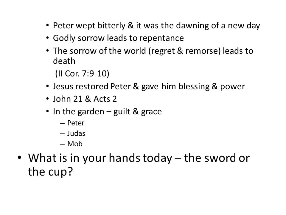 Peter wept bitterly & it was the dawning of a new day Godly sorrow leads to repentance The sorrow of the world (regret & remorse) leads to death (II Cor.