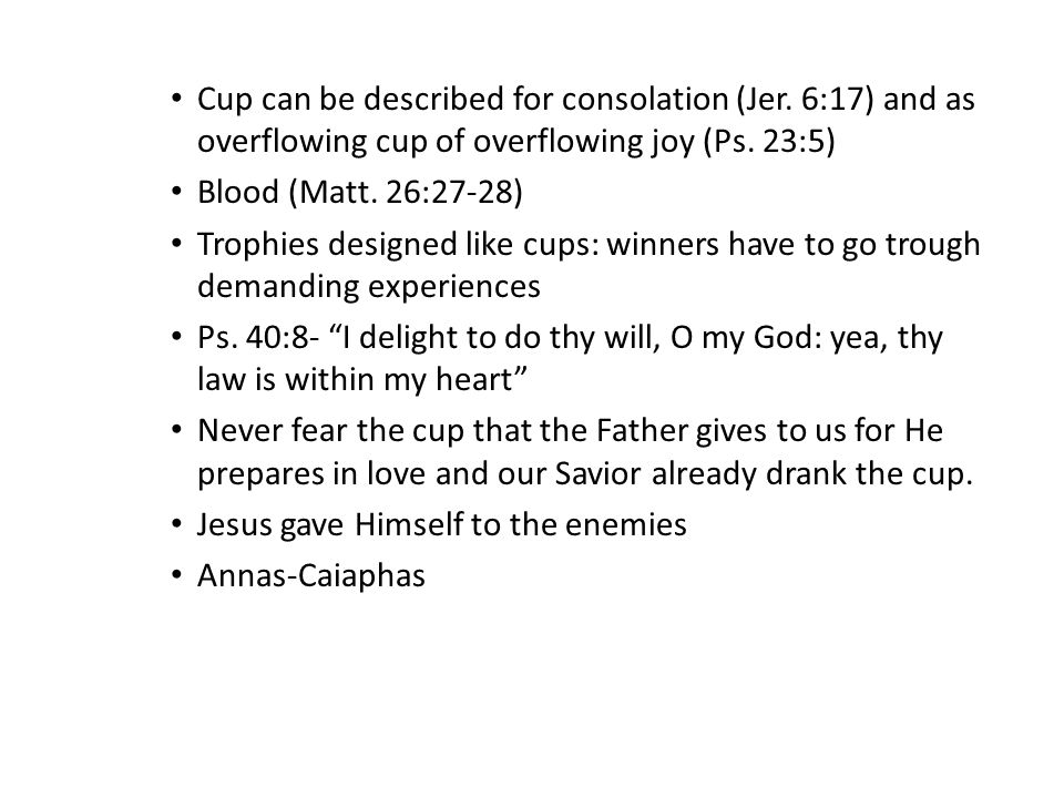 Cup can be described for consolation (Jer. 6:17) and as overflowing cup of overflowing joy (Ps.