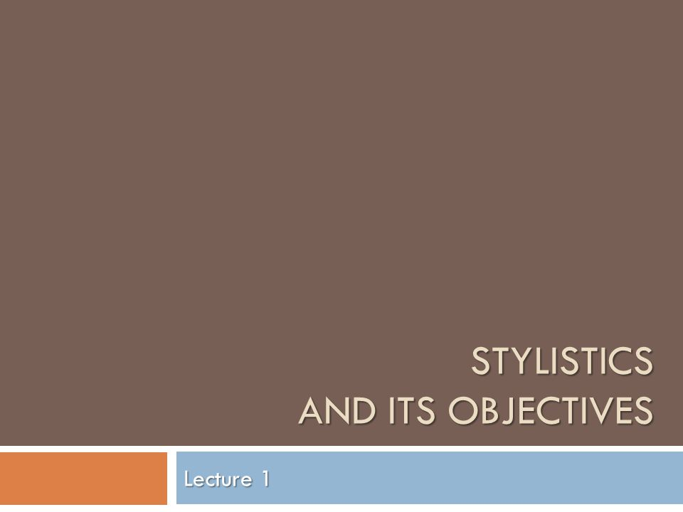 STYLISTICS AND ITS OBJECTIVES Lecture 1