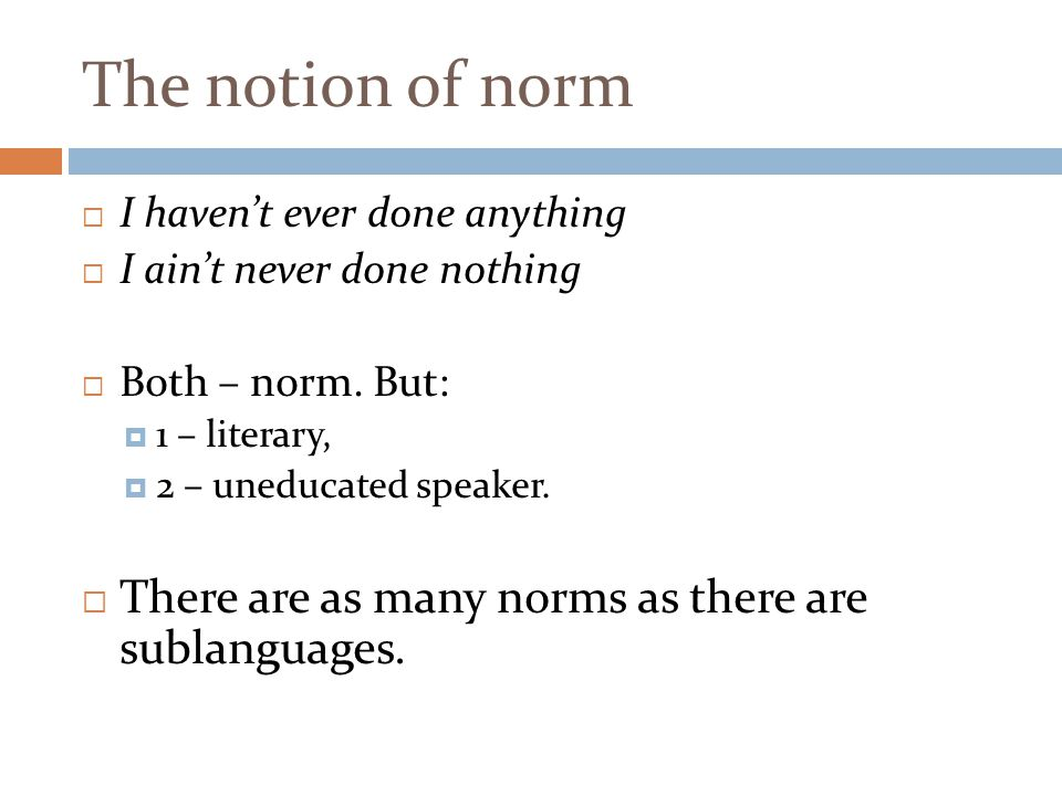 The notion of norm  I haven't ever done anything  I ain't never done nothing  Both – norm. But:  1 – literary,  2 – uneducated speaker.  There a
