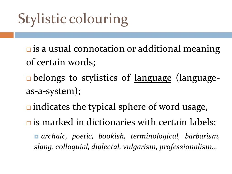 Stylistic colouring  is a usual connotation or additional meaning of certain words;  belongs to stylistics of language (language- as-a-system);  in