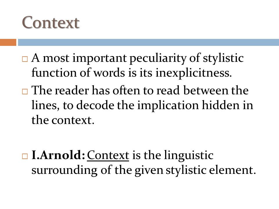 Context  A most important peculiarity of stylistic function of words is its inexplicitness.  The reader has often to read between the lines, to deco