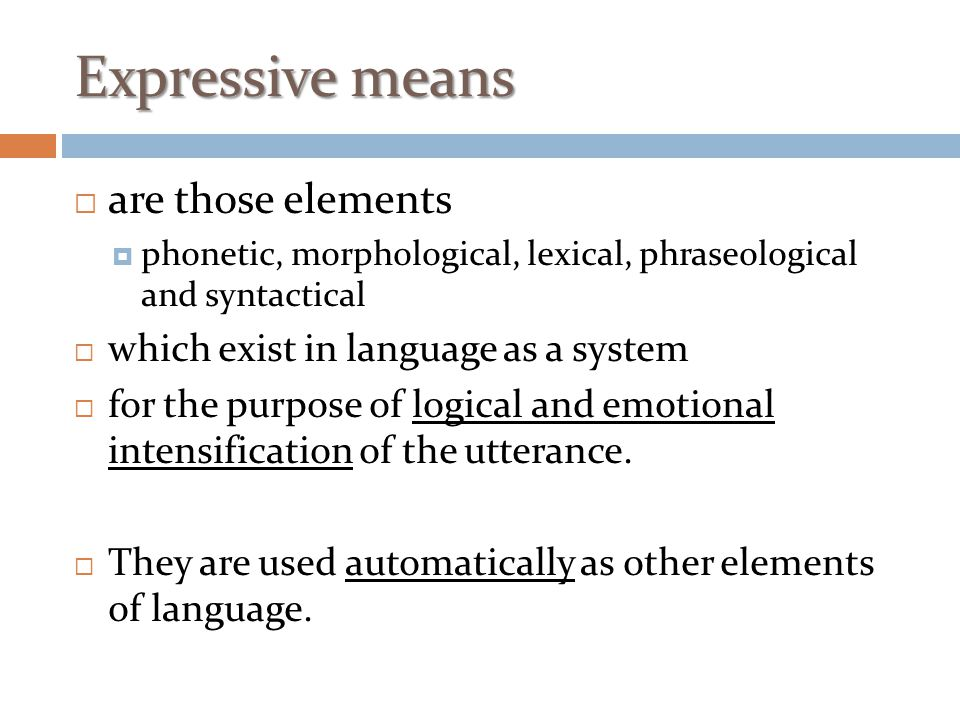Expressive means  are those elements  phonetic, morphological, lexical, phraseological and syntactical  which exist in language as a system  for t