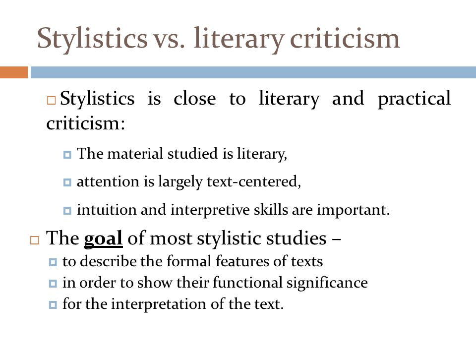 Stylistics vs. literary criticism  Stylistics is close to literary and practical criticism:  The material studied is literary,  attention is largel