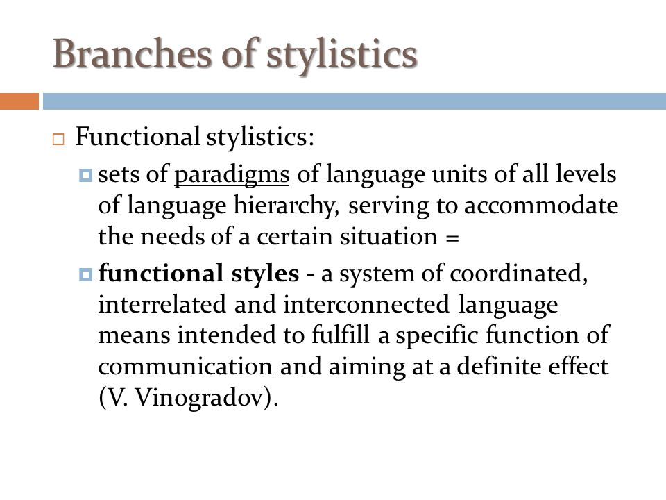  Functional stylistics:  sets of paradigms of language units of all levels of language hierarchy, serving to accommodate the needs of a certain situ