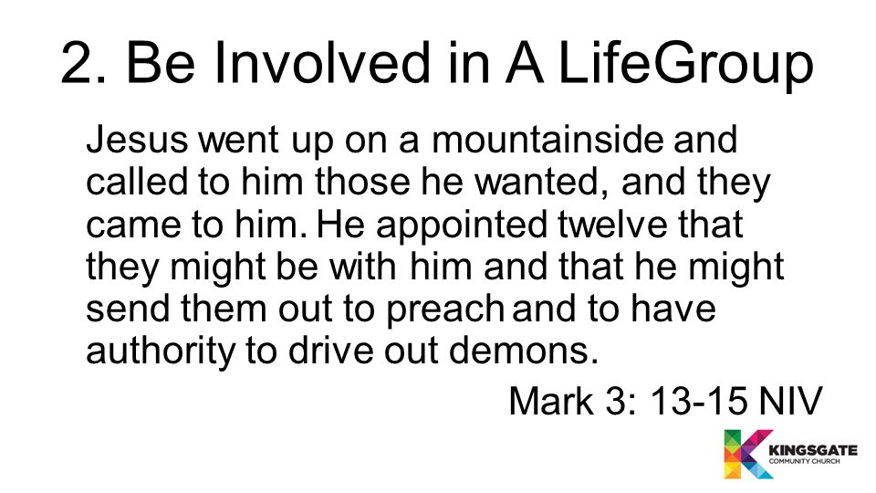 2. Be Involved in A LifeGroup Jesus went up on a mountainside and called to him those he wanted, and they came to him. He appointed twelve that they m