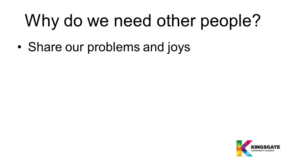 Why do we need other people? Share our problems and joys Enrich our lives and theirs
