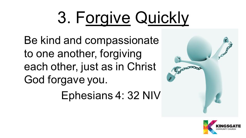 3. Forgive Quickly Be kind and compassionate to one another, forgiving each other, just as in Christ God forgave you. Ephesians 4: 32 NIV