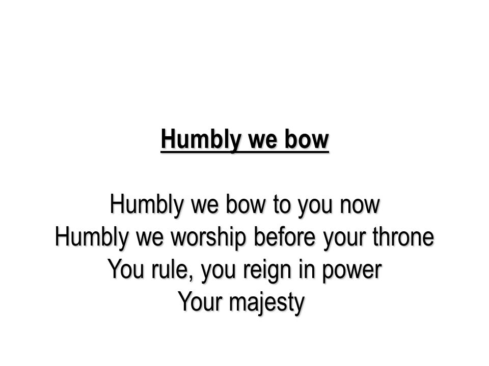 Humbly we bow Humbly we bow to you now Humbly we worship before your throne You rule, you reign in power Your majesty Humbly we bow to you now Humbly