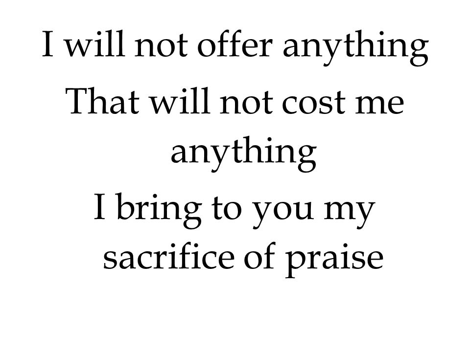 I will not offer anything That will not cost me anything I bring to you my sacrifice of praise