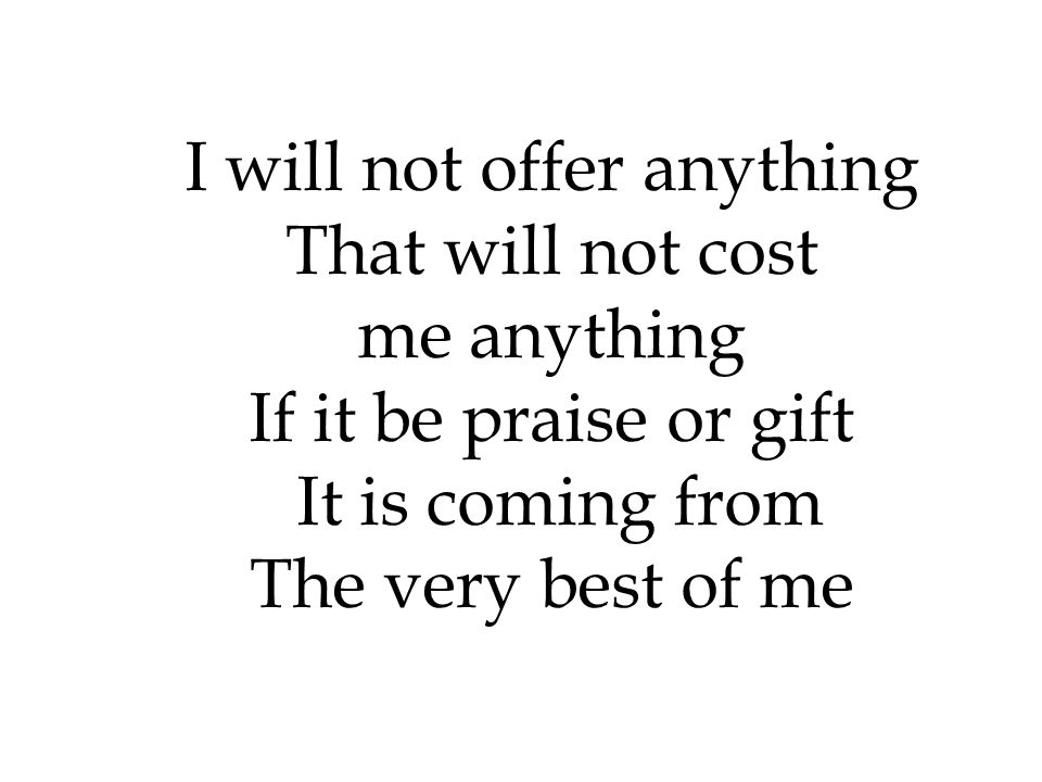 I will not offer anything That will not cost me anything If it be praise or gift It is coming from The very best of me