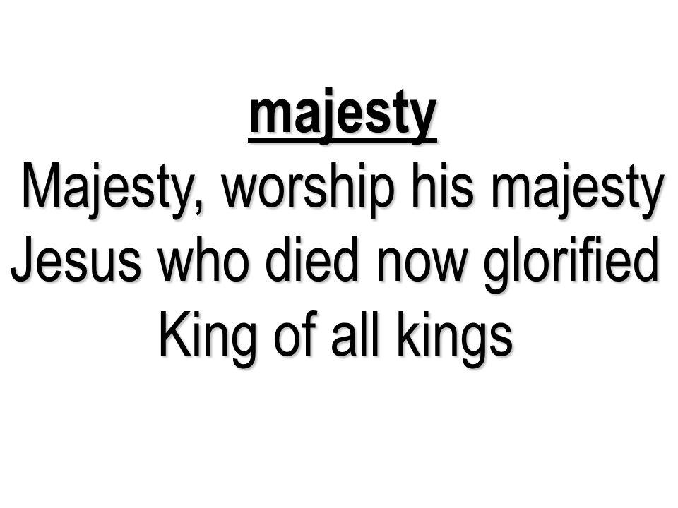 majesty Majesty, worship his majesty Jesus who died now glorified King of all kings Majesty, worship his majesty Jesus who died now glorified King of