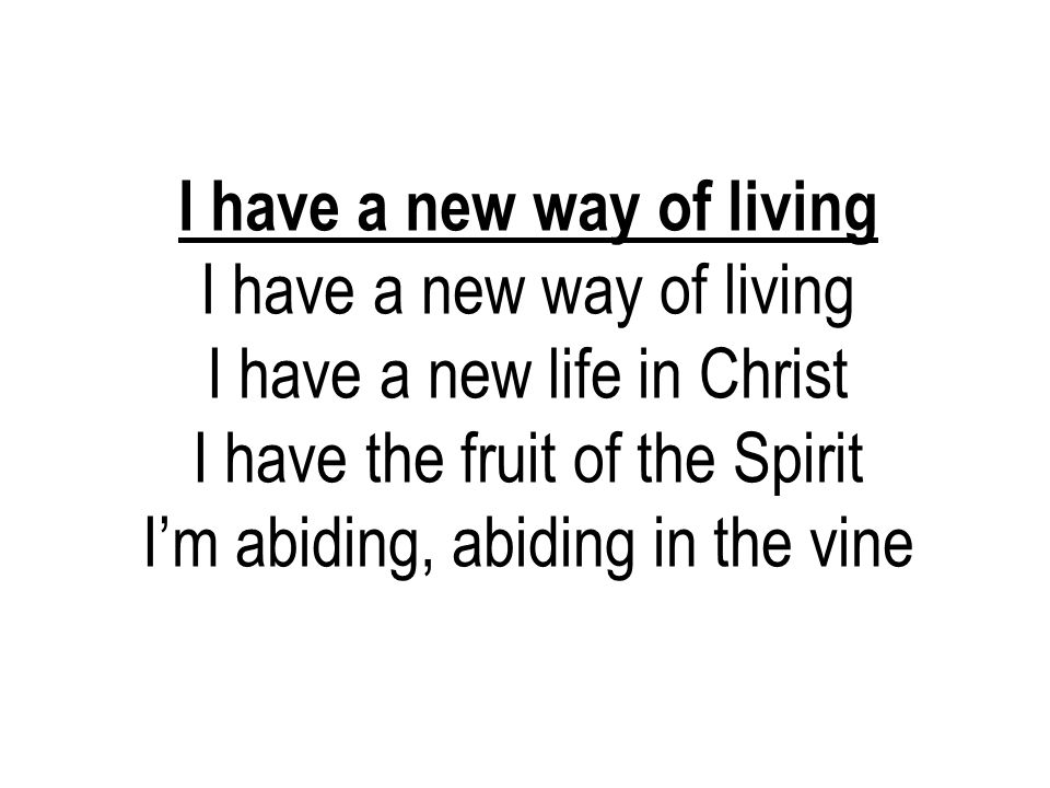 I have a new way of living I have a new life in Christ I have the fruit of the Spirit I'm abiding, abiding in the vine