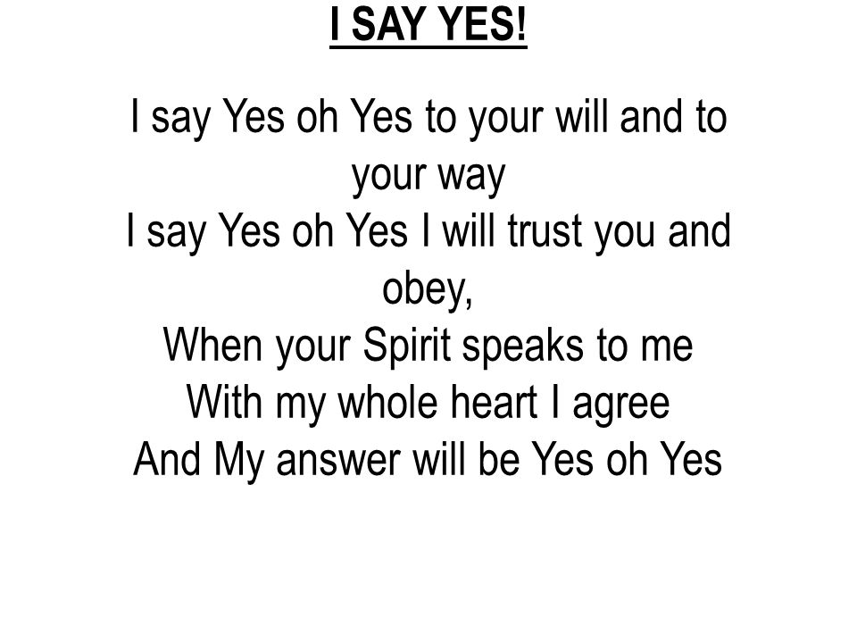 I SAY YES! I say Yes oh Yes to your will and to your way I say Yes oh Yes I will trust you and obey, When your Spirit speaks to me With my whole heart
