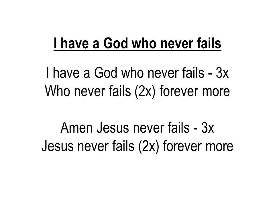 I have a God who never fails I have a God who never fails - 3x Who never fails (2x) forever more Amen Jesus never fails - 3x Jesus never fails (2x) fo