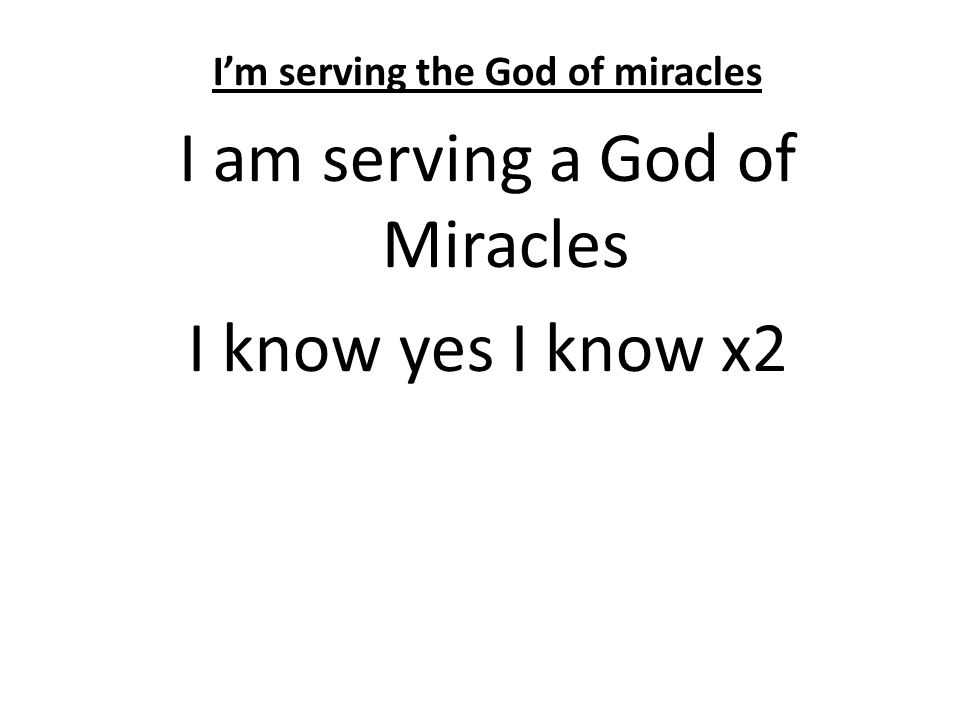 I'm serving the God of miracles I am serving a God of Miracles I know yes I know x2