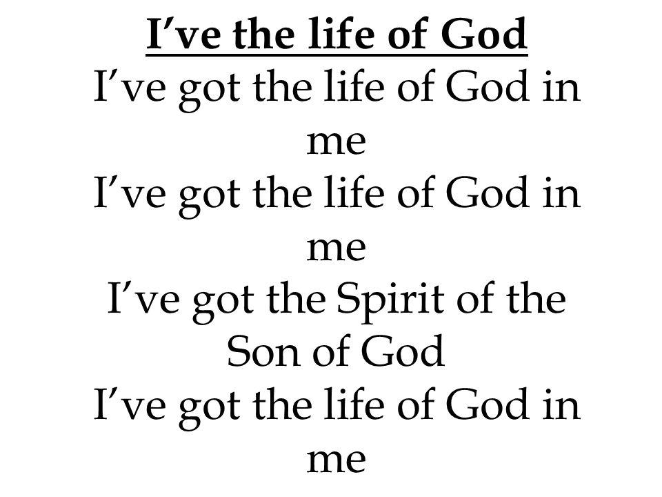 I've the life of God I've got the life of God in me I've got the life of God in me I've got the Spirit of the Son of God I've got the life of God in m