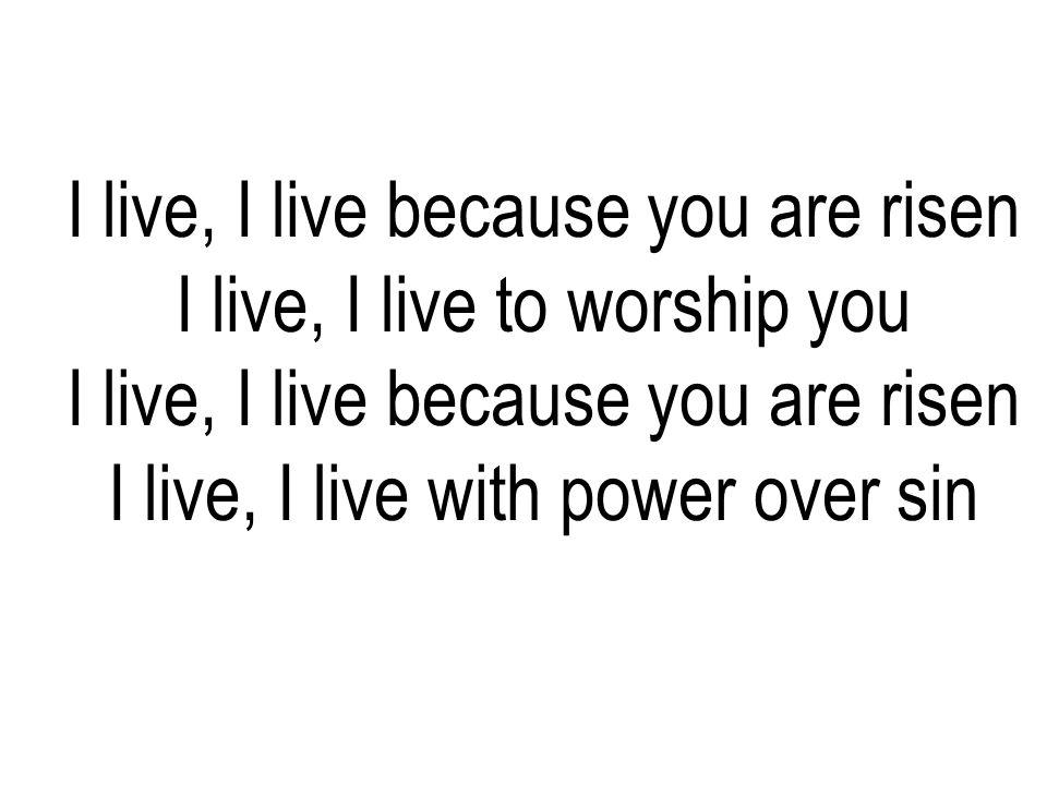 I live, I live because you are risen I live, I live to worship you I live, I live because you are risen I live, I live with power over sin