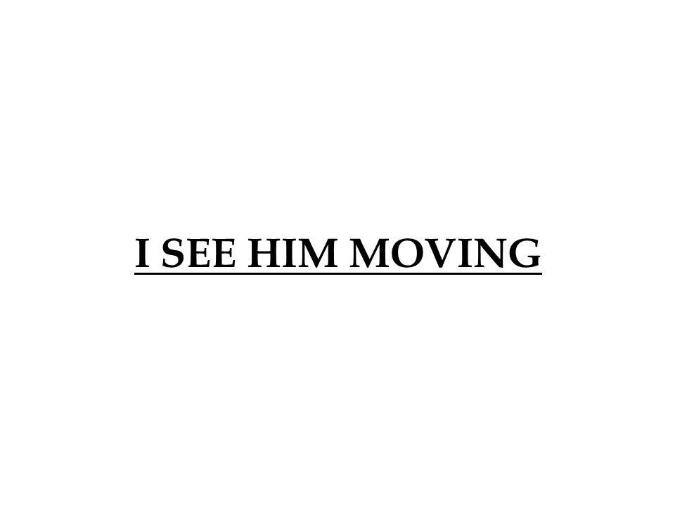 I SEE HIM MOVING