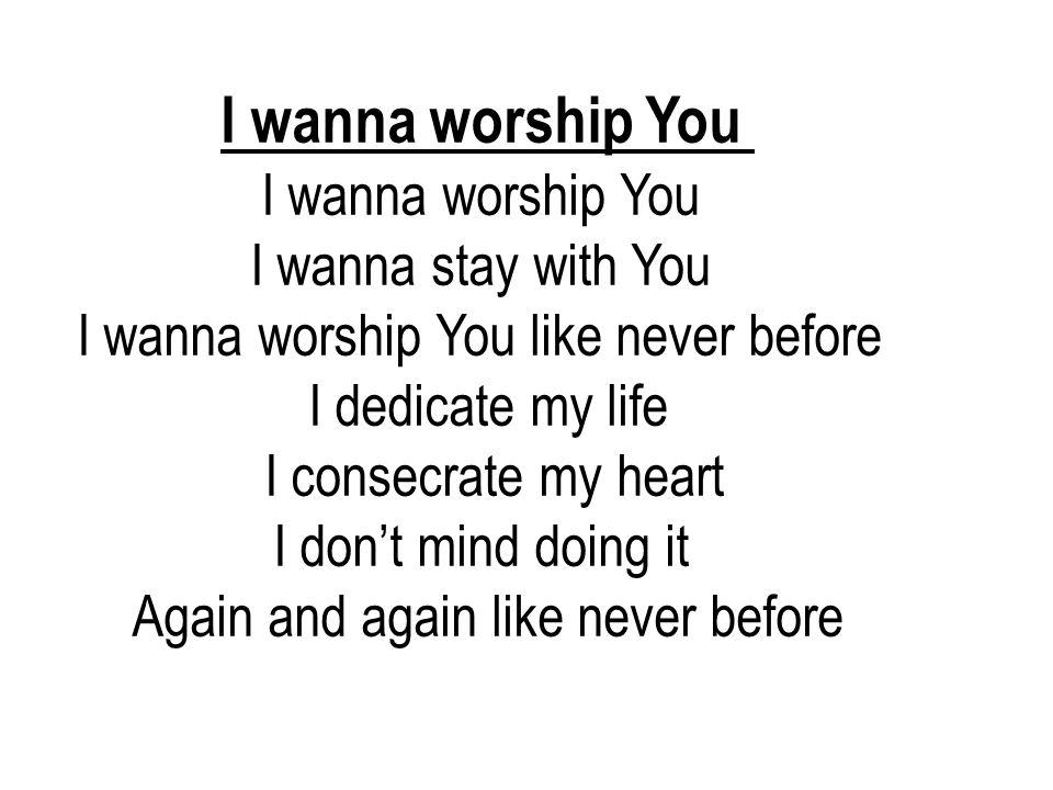 I wanna worship You I wanna stay with You I wanna worship You like never before I dedicate my life I consecrate my heart I don't mind doing it Again a