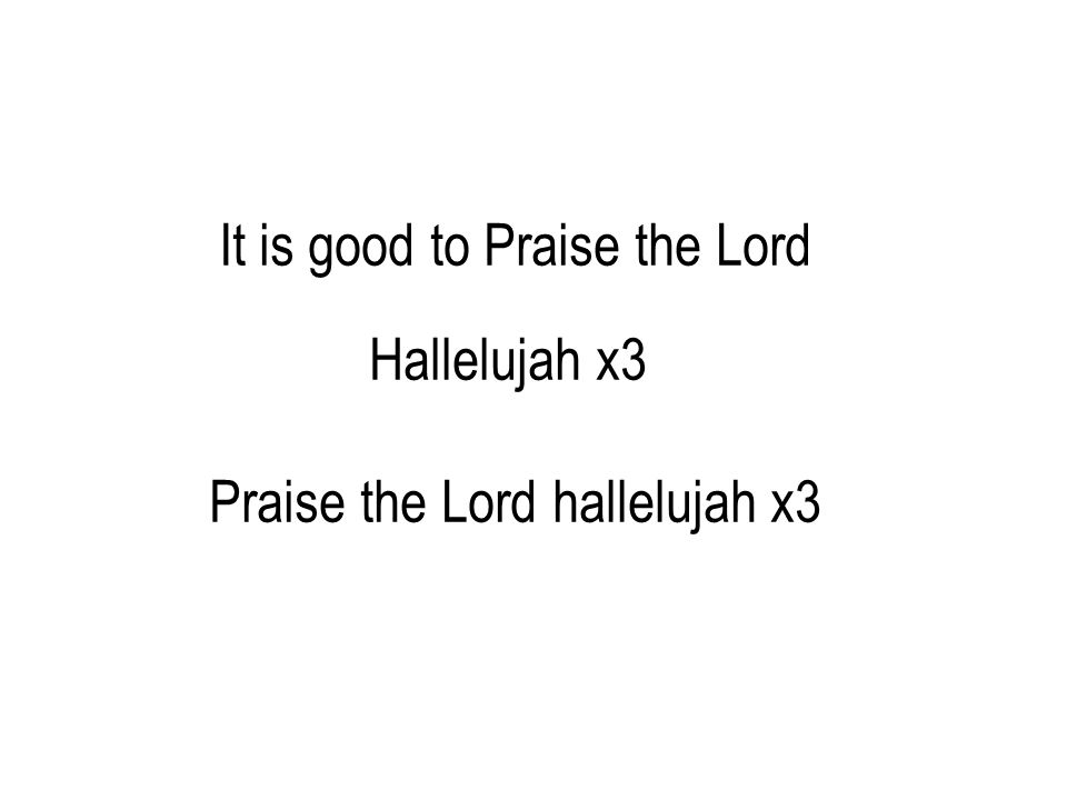 It is good to Praise the Lord Hallelujah x3 Praise the Lord hallelujah x3