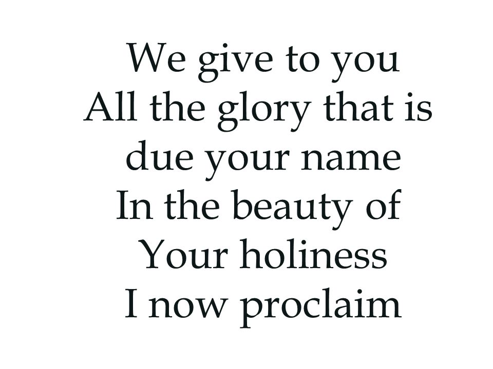We give to you All the glory that is due your name In the beauty of Your holiness I now proclaim